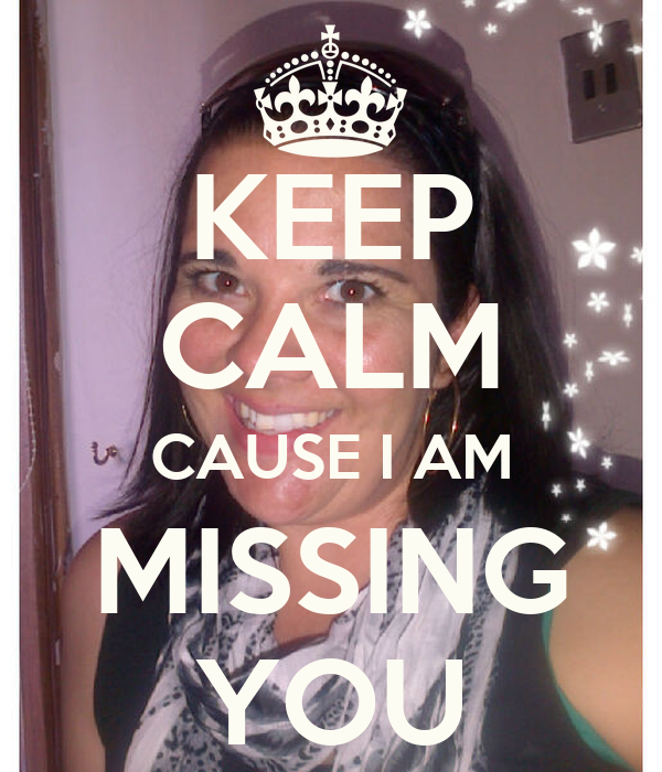 KEEP CALM CAUSE I AM MISSING YOU - KEEP CALM AND CARRY ON ...