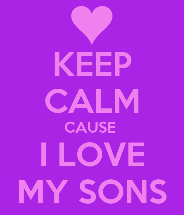 KEEP CALM CAUSE I LOVE MY SONS Poster Shakiyah Keep CalmoMatic Cool I Love My Sons Images