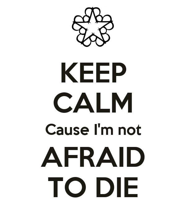 KEEP CALM Cause I'm not AFRAID TO DIE - KEEP CALM AND ...