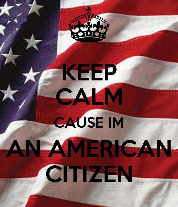 KEEP CALM CAUSE IM AN AMERICAN CITIZENIm American
