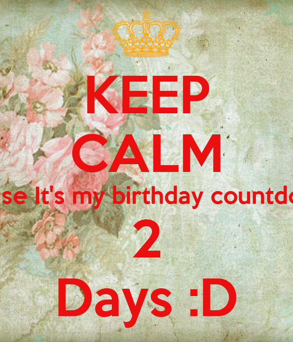 Keep calm cause it 39 s my birthday countdown 2 days d keep calm and carry on image generator - Birthday countdown wallpaper ...