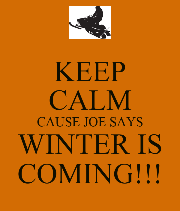 KEEP CALM CAUSE JOE SAYS WINTER IS COMING!!! - KEEP CALM AND CARRY ON Image G...