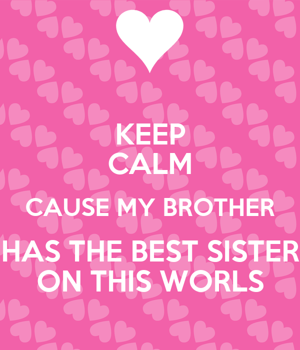 KEEP CALM CAUSE MY BROTHER HAS THE BEST SISTER ON THIS ...
