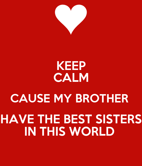 I Have The Best Sister In The World Quotes: KEEP CALM CAUSE MY BROTHER HAVE THE BEST SISTERS IN THIS