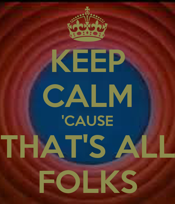 KEEP CALM 'CAUSE THAT'S ALL FOLKS - KEEP CALM AND CARRY ON Image