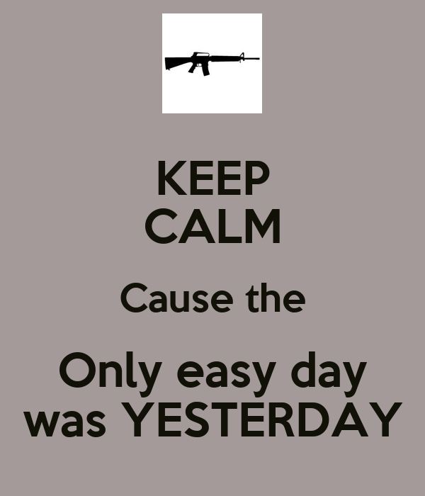 KEEP CALM Cause the Only easy day was YESTERDAY - KEEP ...