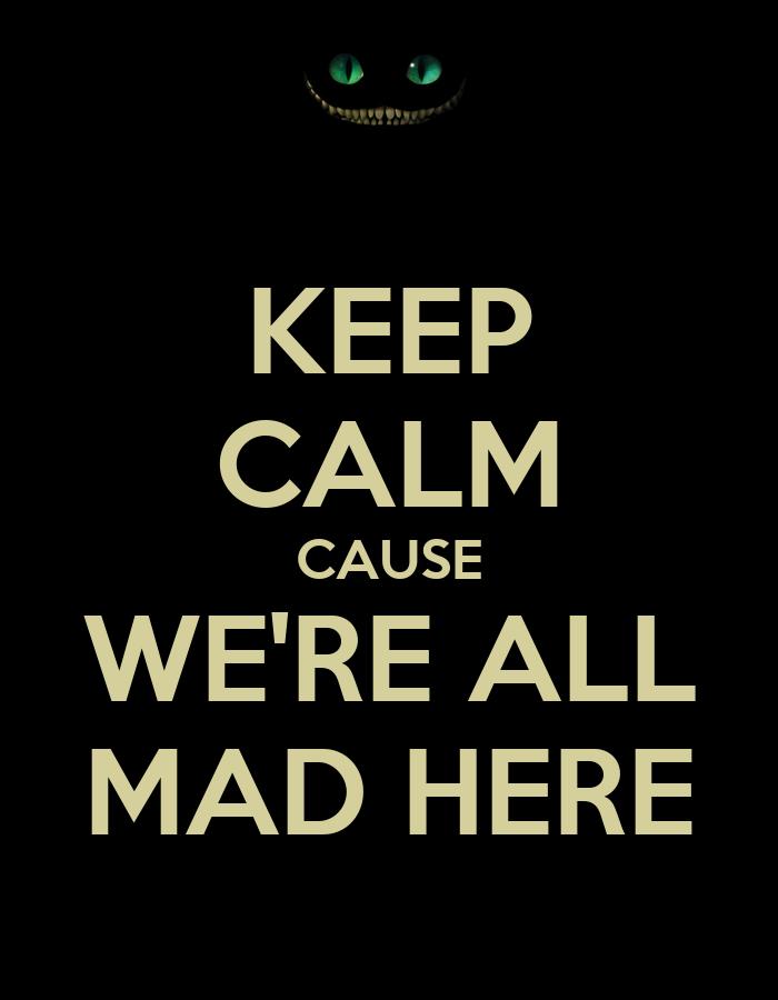 Hola a todos! Quiero conocerlos :3 Keep-calm-cause-we-re-all-mad-here-2
