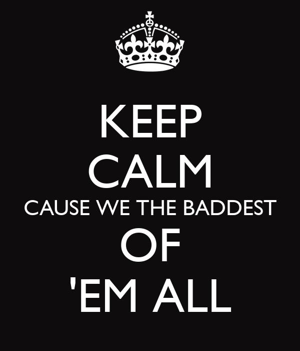 KEEP CALM CAUSE WE THE BADDEST...