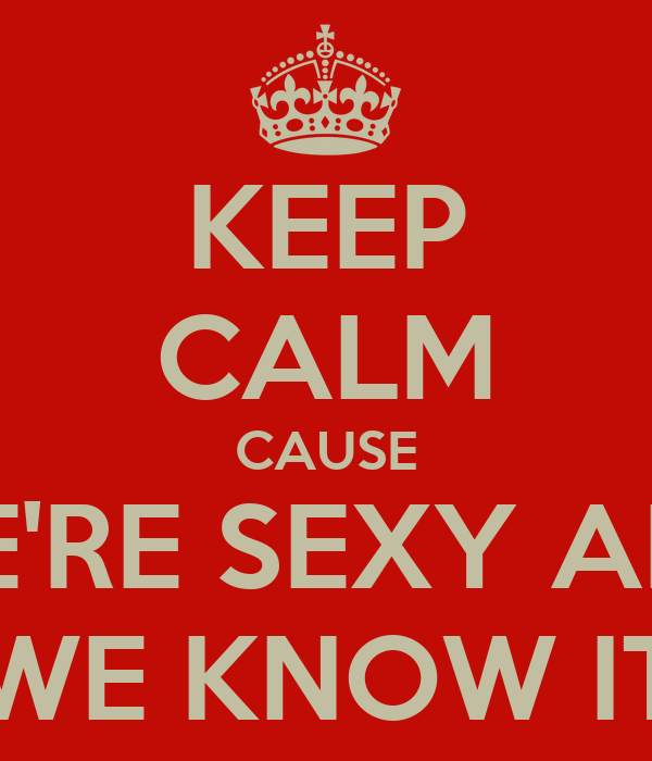 KEEP CALM CAUSE WE'RE SEXY AND...