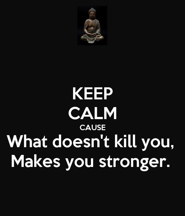 KEEP CALM CAUSE What Doesn't Kill You, Makes You Stronger