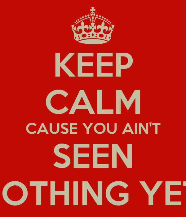 U Aint Seen Nothing Yet keep-calm-cause-you-ain-t-seen