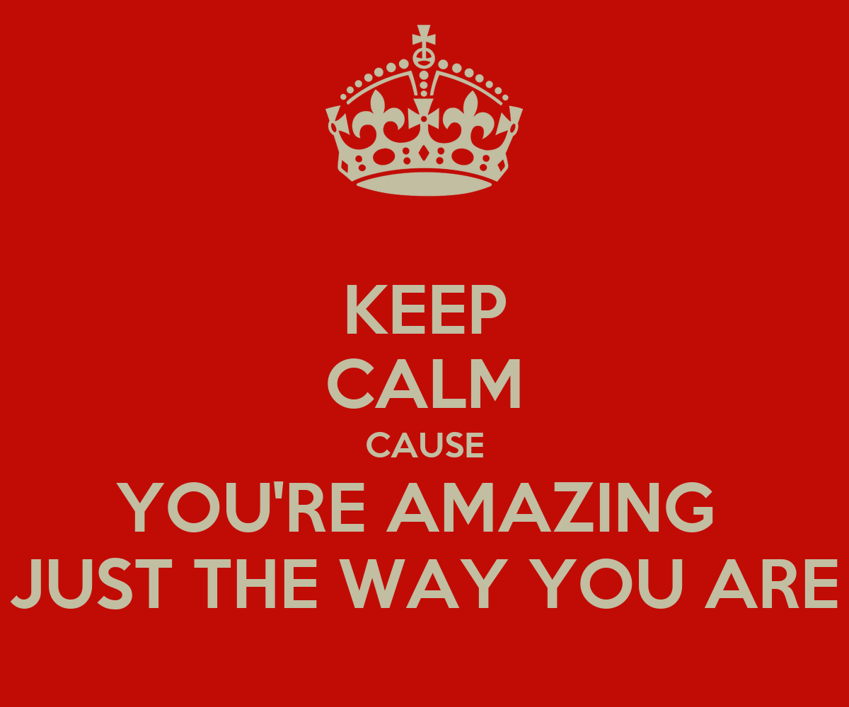 Your Amazing: KEEP CALM CAUSE YOU'RE AMAZING JUST THE WAY YOU ARE