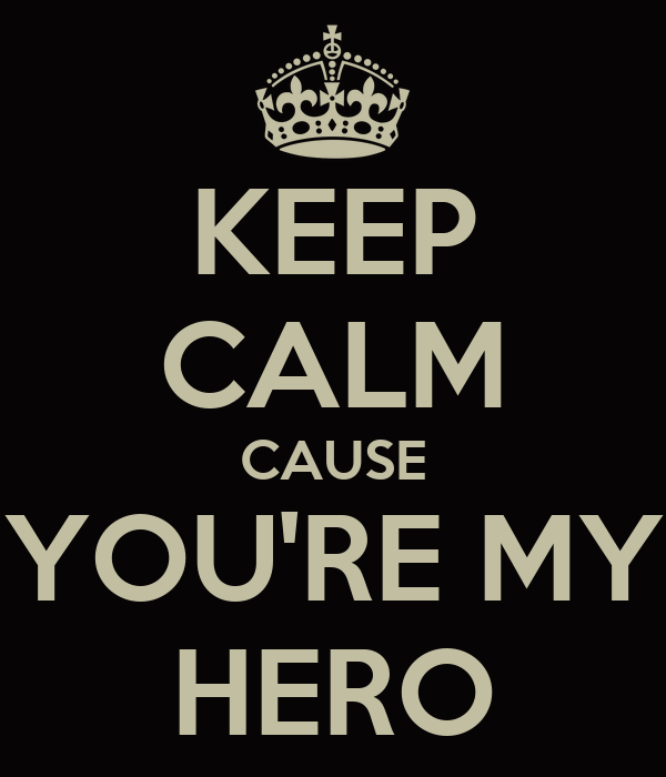 keep-calm-cause-you-re-my-hero.png