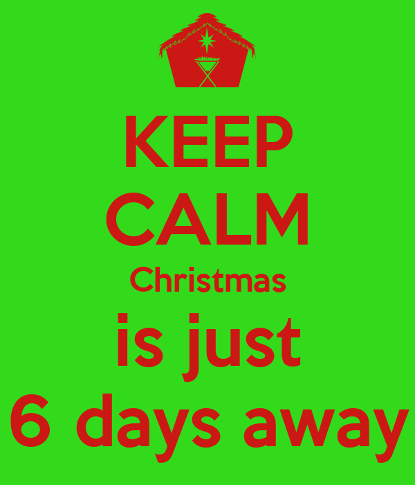keep calm christmas is just 6 days away - How Many Days Away Is Christmas