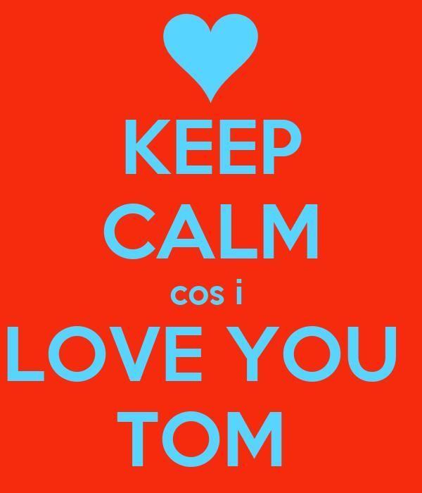 KEEP CALM Cos I LOVE YOU TOM Poster JESSE Keep Calm o Matic