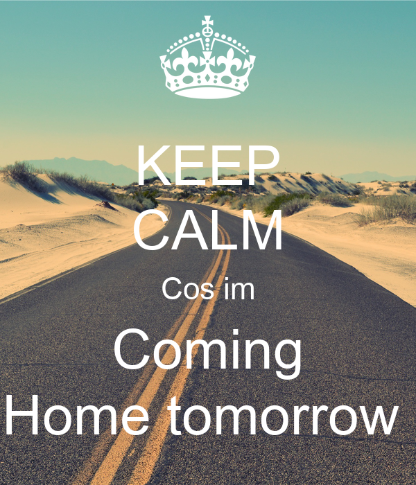 Keep calm cos im coming home tomorrow poster aleesha for Tomorrow s home