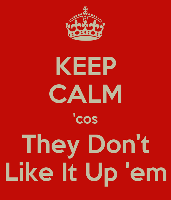 keep-calm-cos-they-don-t-like-it-up-em.p