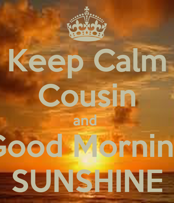 Keep Calm Cousin and Good Morning SUNSHINE - KEEP CALM AND CARRY ON ...