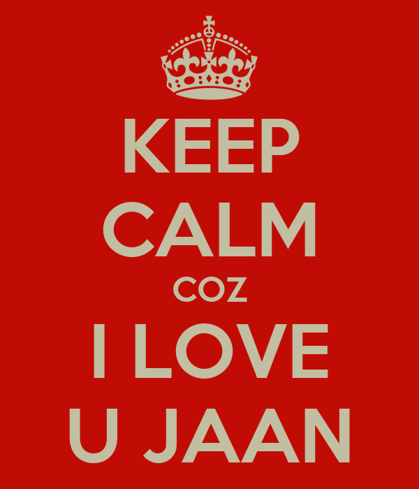 Love U My Jaan Wallpaper : KEEP cALM cOZ I LOVE U JAAN - KEEP cALM AND cARRY ON Image Generator