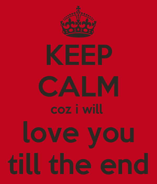 KEEP cALM coz i will love you till the end - KEEP cALM AND cARRY ON Image Generator