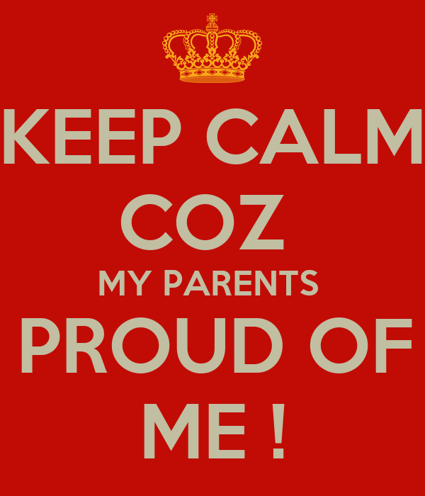 my parents are proud of me essay With all the sacrifices and eschews that my parents are exerting just to send me in  them feel so proud of me,  essay sample on my dream, my future.