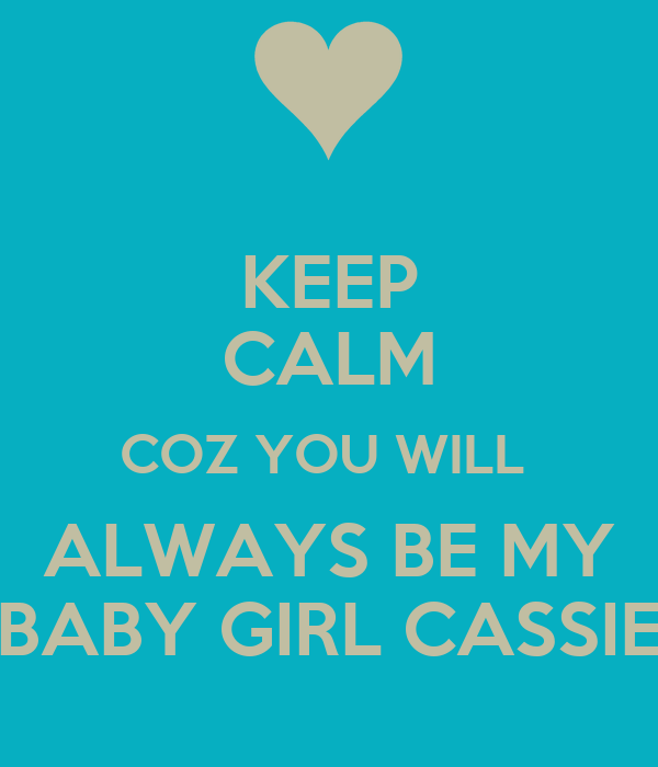 Keep Calm Coz You Will Always Be My Baby Girl Cassie Keep Calm And Carry On Image Generator