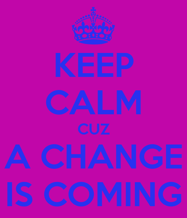 keep-calm-cuz-a-change-is-coming.png