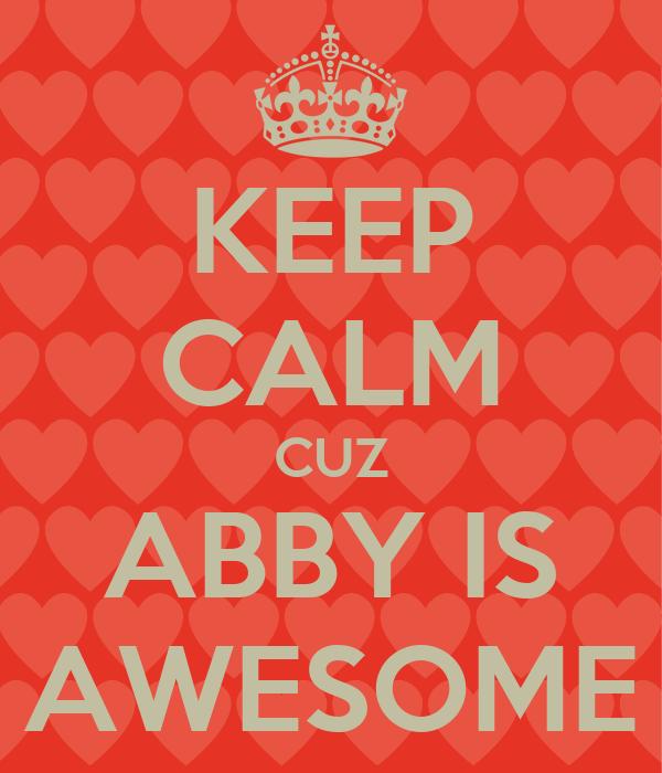 Keep Calm Cuz Abby Is Awesome Keep Calm And Carry On