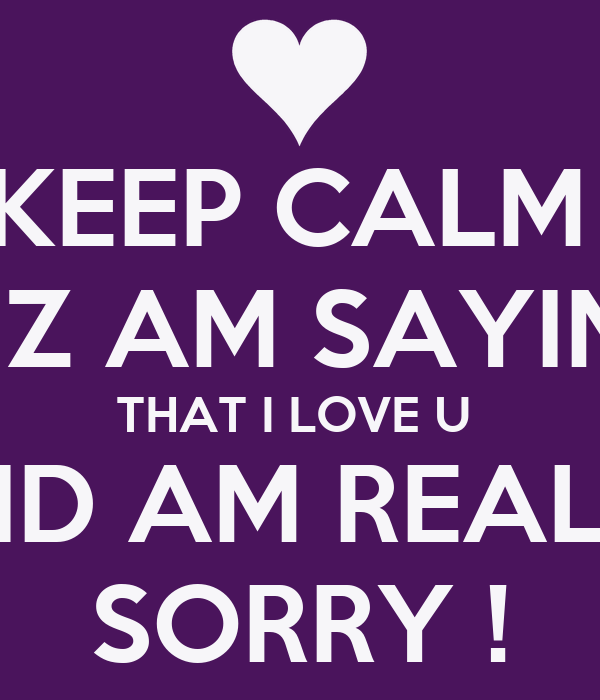 keep calm cuz am saying that i love u and am really sorry poster