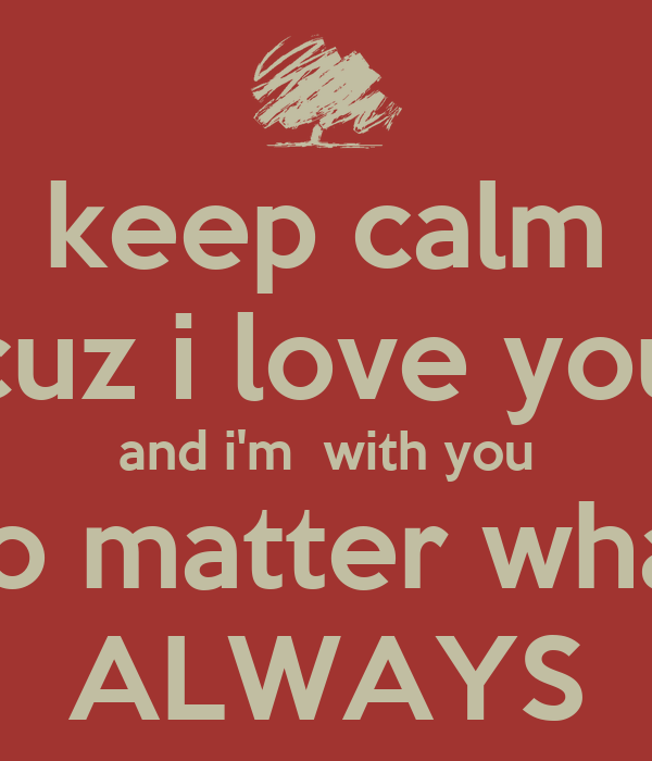 I Love You Quotes No Matter What : keep-calm-cuz-i-love-you-and-im-with-you-no-matter-what-always.png