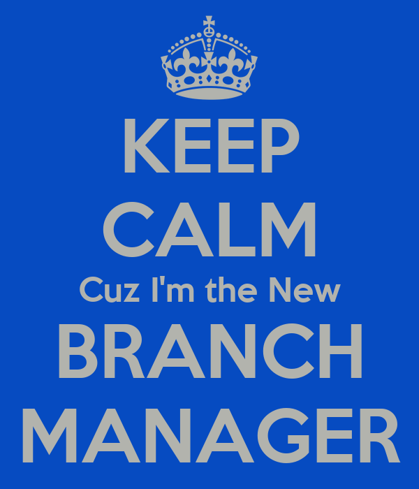 KEEP CALM Cuz I'm the New BRANCH MANAGER Poster   M   Keep Calm-o ...