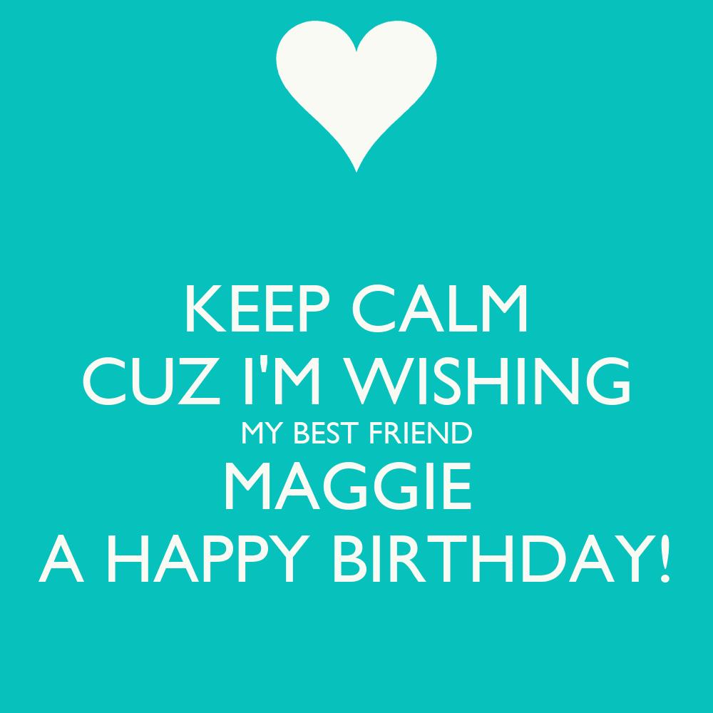 Keep Calm Cuz I M Wishing My Best Friend Maggie A Happy Wishing A Best Friend Happy Birthday