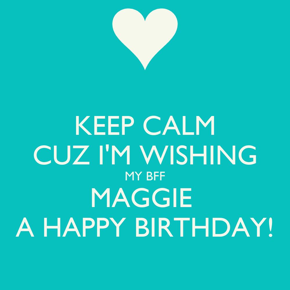Keep Calm Cuz I M Wishing My Bff Maggie A Happy Birthday Wishing My A Happy Birthday