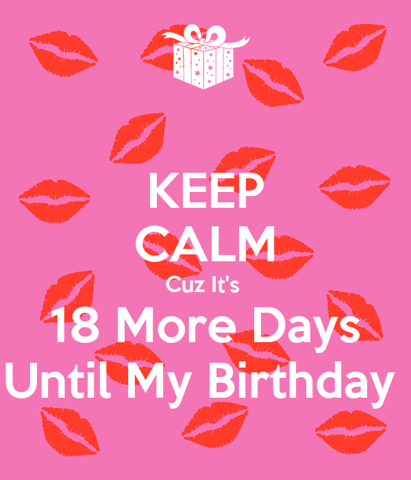 Keep Calm Cuz Its 18 More Days Until My Birthday
