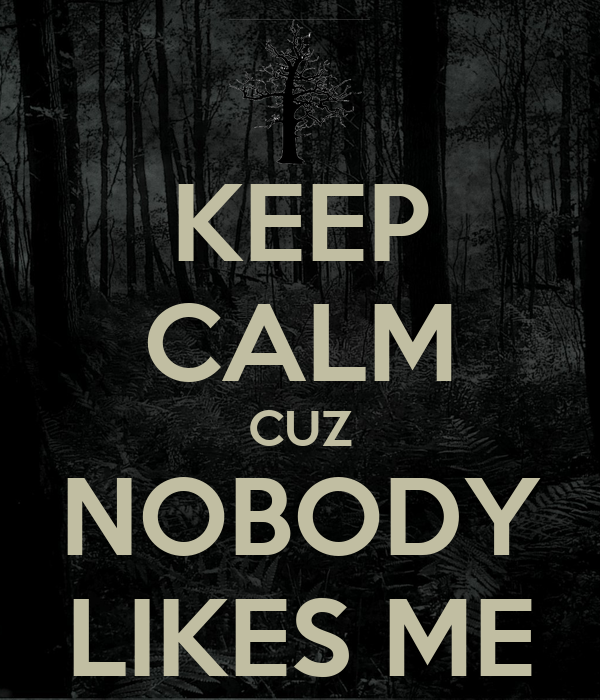 Nobody Likes me Wallpaper Keep Calm Cuz Nobody Likes me