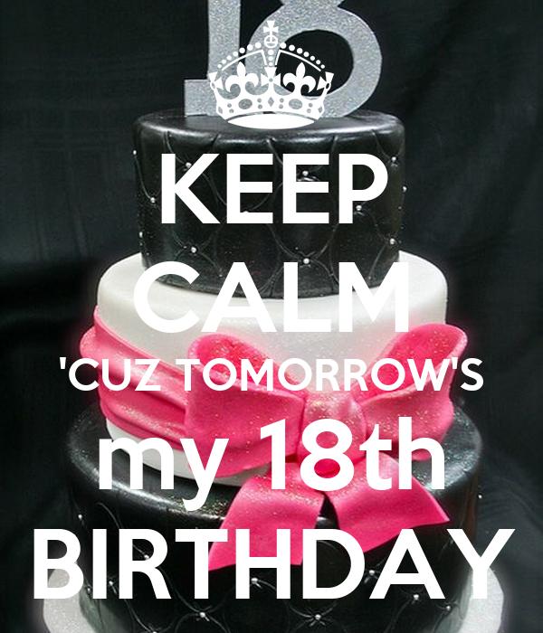 KEEP CALM 'CUZ TOMORROW'S My 18th BIRTHDAY Poster