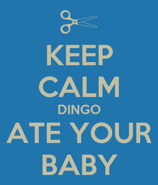 KEEP CALM DINGO ATE YO...