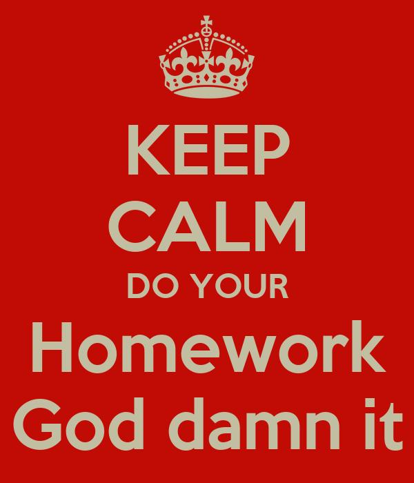 KEEP CALM DO YOUR Homework God damn it - KEEP CALM AND ...