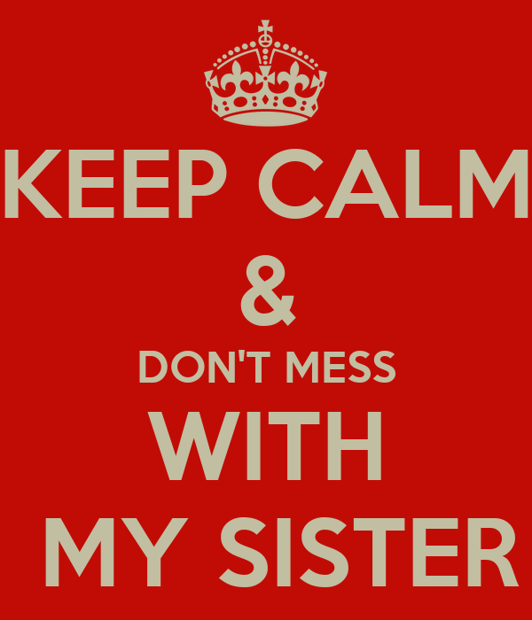 KEEP CALM & DON\'T MESS WITH MY SISTER Poster | Erika | Keep ...
