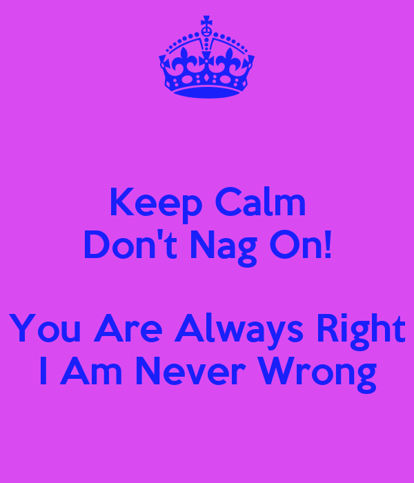 Keep Calm Don't Nag On! You Are Always Right I Am Never ... I Am Right You Are Wrong