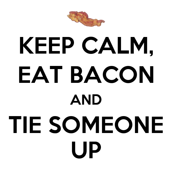 KEEP CALM, EAT BACON AND TIE SOMEONE UP Poster | ang28 | Keep Calm-o-Matic