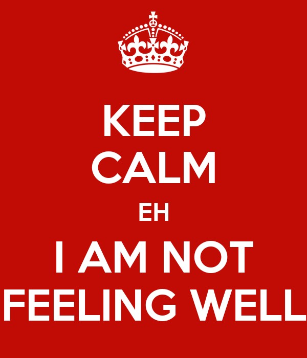 Keep Calm Eh I Am Not Feeling Well Poster Lawrance Keep Calm O Matic