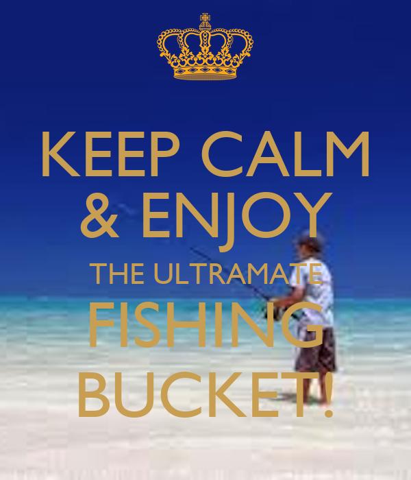 KEEP CALM & ENJOY THE ULTRAMATE FISHING BUCKET! - KEEP ...