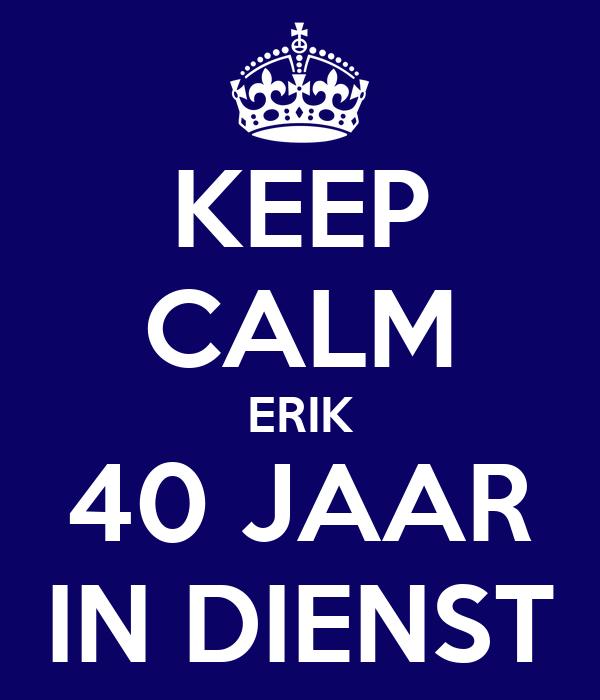 erik 40 jaar KEEP CALM ERIK 40 JAAR IN DIENST Poster   SIMPEL   Keep Calm o Matic erik 40 jaar