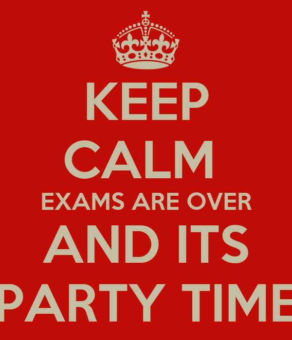 KEEP CALM EXAMS ARE OVER AND ITS PARTY TIME Poster ...  KEEP CALM EXAMS...