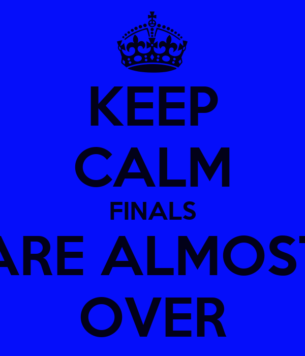 KEEP CALM FINALS ARE ALMOST OVER Poster   tyrenacarmen ...