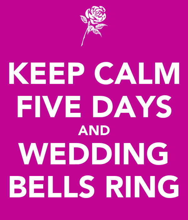 KEEP CALM FIVE DAYS AND WEDDING BELLS RING