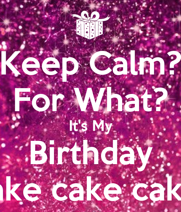 Keep Calm For What Its My Birthday Cake Cake Cake Poster