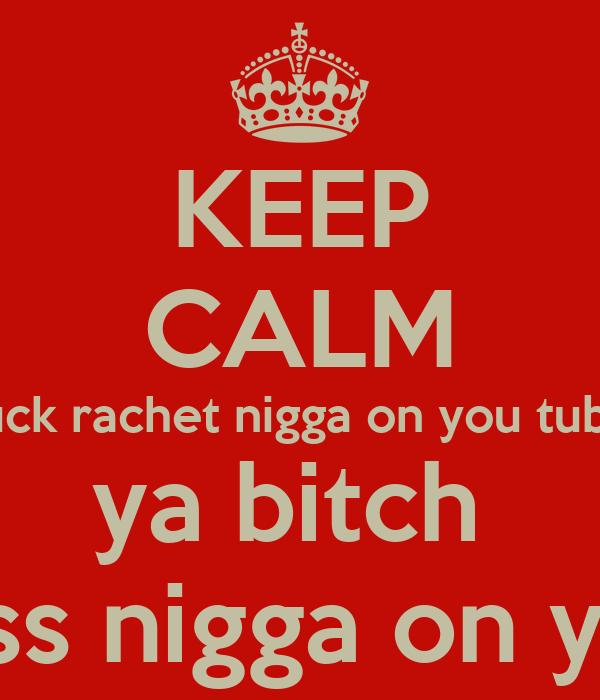 Keep Calm You Still A Bitch Ass Nigga Poster