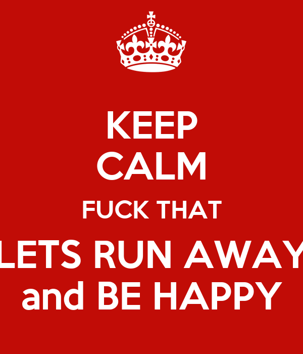 Keep calm fuck that lets run away and be happy poster zarahheatley keep calm fuck that lets run away and be happy publicscrutiny Choice Image